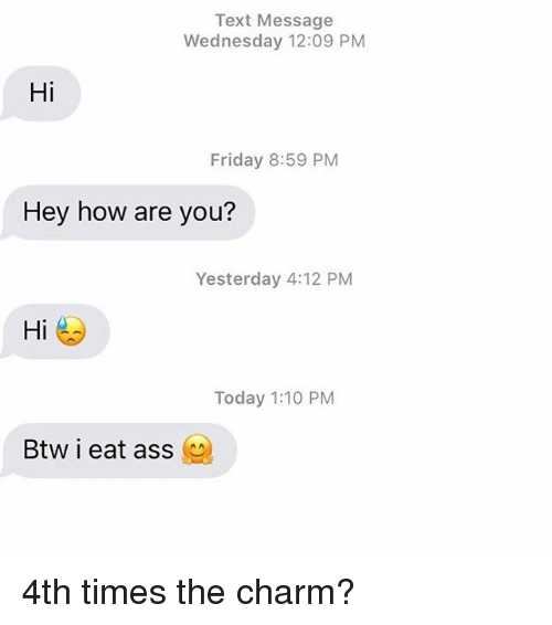 Ass, Friday, and Relationships: Text Message  Wednesday 12:09 PM  Hi  Friday 8:59 PM  Hey how are you?  Yesterday 4:12 PM  Hi  Today 1:10 PM  Btw i eat ass 4th times the charm?