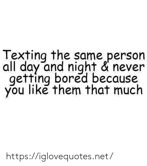 bored: Texting the same person  all day and night & never  getting bored because  you like them that much https://iglovequotes.net/