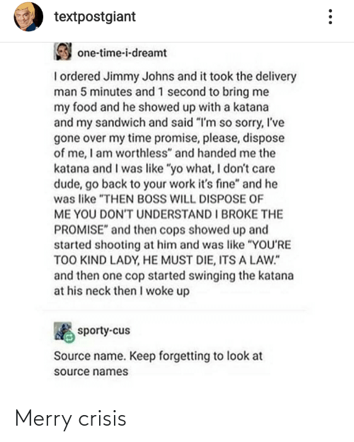 "names: textpostgiant  one-time-i-dreamt  I ordered Jimmy Johns and it took the delivery  man 5 minutes and 1 second to bring me  my food and he showed up with a katana  and my sandwich and said ""I'm so sorry, I've  gone over my time promise, please, dispose  of me, I am worthless"" and handed me the  katana and I was like ""yo what, I don't care  dude, go back to your work it's fine"" and he  was like ""THEN BOSS WILL DISPOSE OF  ME YOU DONT UNDERSTAND I BROKE THE  PROMISE"" and then cops showed up and  started shooting at him and was like ""YOU'RE  TOO KIND LADY, HE MUST DIE, ITS A LAW.""  and then one cop started swinging the katana  at his neck then I woke up  sporty-cus  Source name. Keep forgetting to look at  source names Merry crisis"