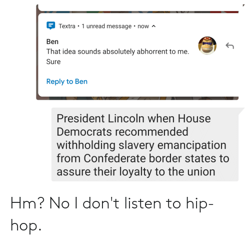 History, House, and Lincoln: Textra 1 unread message now ^  Ben  That idea sounds absolutely abhorrent to me.  Sure  Reply to Ben  President Lincoln when House  Democrats recommended  withholding slavery emancipation  from Confederate border states to  assure their loyalty to the union Hm? No I don't listen to hip-hop.