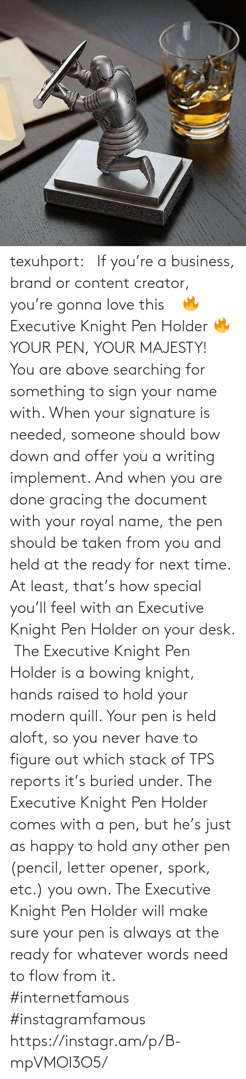 Held: texuhport:⎆ If you're a business, brand or content creator, you're gonna love this ⎆⁣ 🔥 Executive Knight Pen Holder 🔥⁣ YOUR PEN, YOUR MAJESTY!⁣ ⁣ You are above searching for something to sign your name with. When your signature is needed, someone should bow down and offer you a writing implement. And when you are done gracing the document with your royal name, the pen should be taken from you and held at the ready for next time. At least, that's how special you'll feel with an Executive Knight Pen Holder on your desk.⁣ ⁣ The Executive Knight Pen Holder is a bowing knight, hands raised to hold your modern quill. Your pen is held aloft, so you never have to figure out which stack of TPS reports it's buried under. The Executive Knight Pen Holder comes with a pen, but he's just as happy to hold any other pen (pencil, letter opener, spork, etc.) you own. The Executive Knight Pen Holder will make sure your pen is always at the ready for whatever words need to flow from it.⁣ #internetfamous  #instagramfamous https://instagr.am/p/B-mpVMOl3O5/