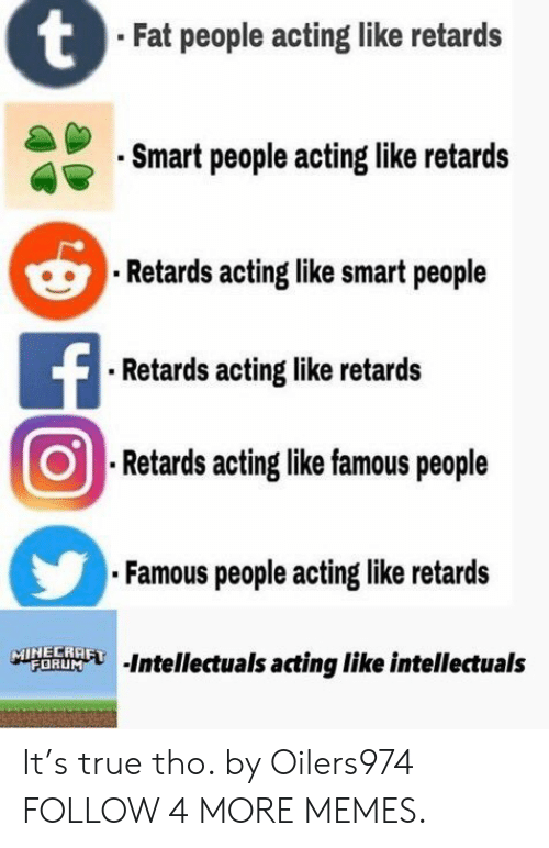 Dank, Memes, and Minecraft: tFat people acting like retards  Smart people acting like retards  Retards acting like smart people  FRetards acting like retards  Retards acting like famous people  Famous people acting like retards  MINECRAFT  FORUM  Intellectuals acting like intellectuals It's true tho. by Oilers974 FOLLOW 4 MORE MEMES.