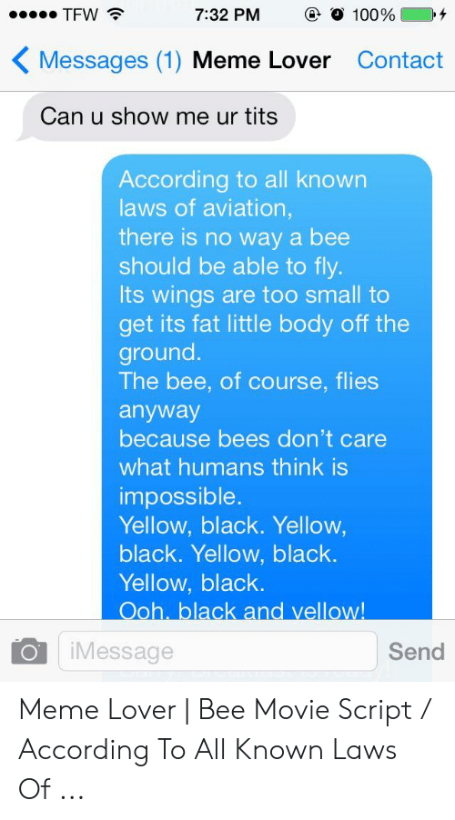 Bee Movie, Meme, and Tfw: TFW  @ О 100%  7:32 PM  Messages (1) Meme Lover Contact  Can u show me ur tits  According to all known  laws of aviation  there is no way a bee  should be able to fly  Its wings are too small to  get its fat little body off the  ground.  The bee, of course, flies  anyway  because bees don't care  what humans think is  impossible  Yellow, black. Yellow,  black. Yellow, black.  Yellow, black.  O iMessage  Send Meme Lover | Bee Movie Script / According To All Known Laws Of ...