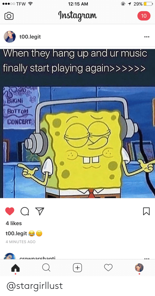 Instagram, Tfw, and Legit: TFW  12:15 AM  Instagram  t00.legit  When they hang up and ur musi  finally start playing againx  BoTToM  CONCERT  4 likes  too.legit  4 MINUTES AGO @stargirllust