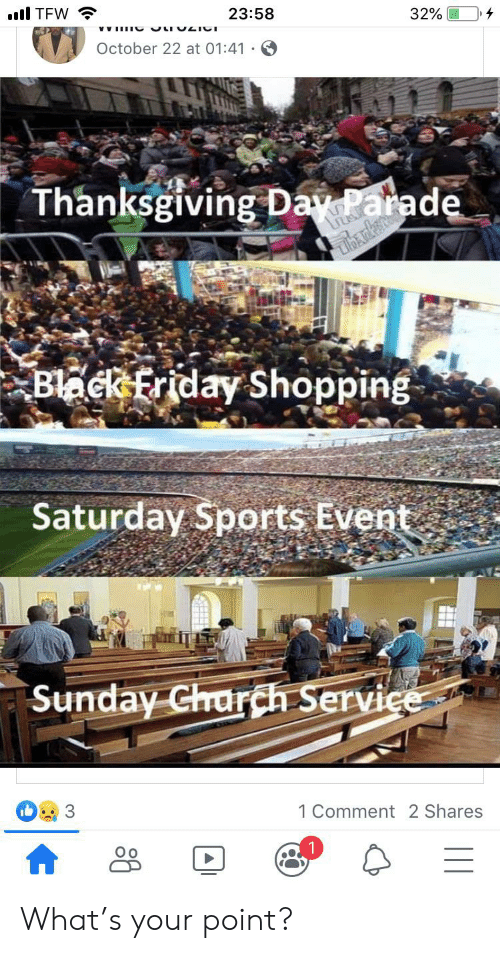 Black Friday, Friday, and Shopping: TFW  23:58  32%  October 22 at 01:41  Thanksgiving Day Parade  Black Friday Shopping  Saturday Sports Event  Sunday Charch Service  1 Comment 2 Shares  Ос  HR What's your point?