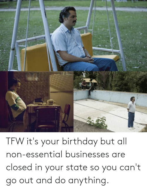 its your birthday: TFW it's your birthday but all non-essential businesses are closed in your state so you can't go out and do anything.