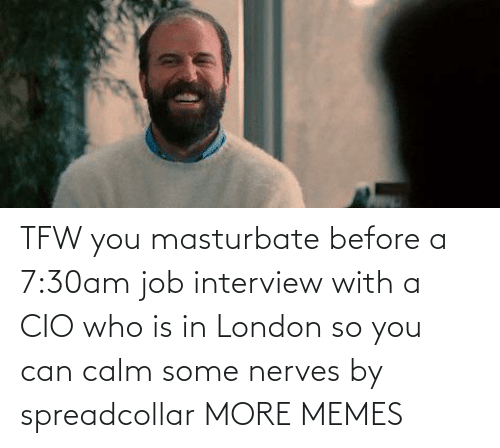 Job interview: TFW you masturbate before a 7:30am job interview with a CIO who is in London so you can calm some nerves by spreadcollar MORE MEMES