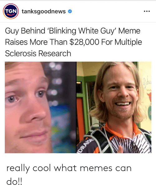Sclerosis: TGN tanksgoodnews  Guy Behind 'Blinking White Guy' Meme  Raises More Than $28,000 For Multiple  Sclerosis Research  Osoray  DRAISE really cool what memes can do!!