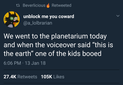 """booed: th BeverliciousRetweeted  unblock me you coward  @a_lolbrarian  We went to the planetarium today  and when the voiceover said """"this is  the earth"""" one of the kids booed  6:06 PM 13 Jan 18  27.4K Retweets 105K Likes"""