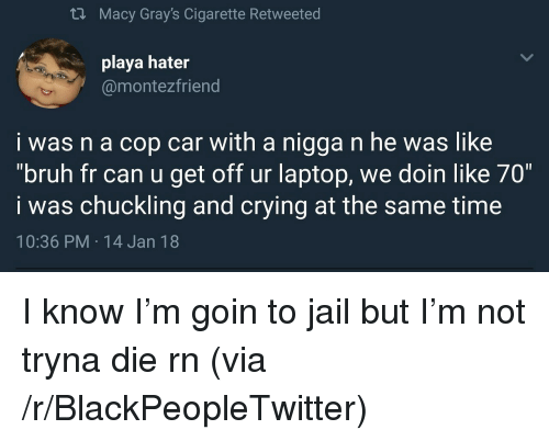 "chuckling: th Macy Gray's Cigarette Retweeted  playa hater  @montezfriend  i was n a cop car with a nigga n he was like  ""bruh fr can u get off ur laptop, we doin like 70""  i was chuckling and crying at the same time  10:36 PM 14 Jan 18 <p>I know I&rsquo;m goin to jail but I&rsquo;m not tryna die rn (via /r/BlackPeopleTwitter)</p>"