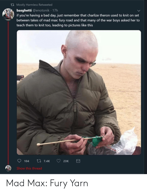 harmless: th Mostly Harmless Retweeted  basghetti @enotonik 17h  if you're having a bad day, just remember that charlize theron used to knit on set  between takes of mad max: fury road and that many of the war boys asked her to  teach them to knit too, leading to pictures like this  Show this thread Mad Max: Fury Yarn