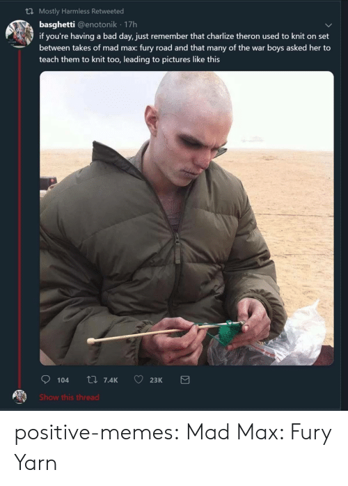 harmless: th Mostly Harmless Retweeted  basghetti @enotonik 17h  if you're having a bad day, just remember that charlize theron used to knit on set  between takes of mad max: fury road and that many of the war boys asked her to  teach them to knit too, leading to pictures like this  Show this thread positive-memes:  Mad Max: Fury Yarn
