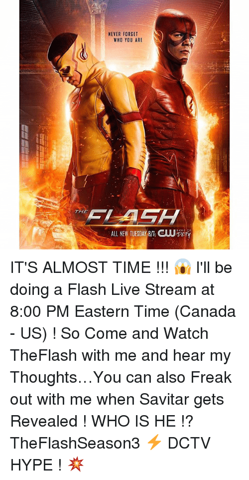 Live Streaming: TH  NEVER FORGET  WHO YOU ARE IT'S ALMOST TIME !!! 😱 I'll be doing a Flash Live Stream at 8:00 PM Eastern Time (Canada - US) ! So Come and Watch TheFlash with me and hear my Thoughts…You can also Freak out with me when Savitar gets Revealed ! WHO IS HE !? TheFlashSeason3 ⚡️ DCTV HYPE ! 💥