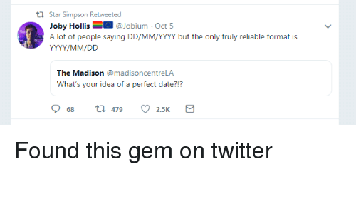 Perfect Date: th Star Simpson Retweeted  Joby Hollis@Jobium Oct 5  A lot of people saying DD/MM/YYY but the only truly reliable format is  The Madison madisoncentreLA  What's your idea of a perfect date?!?  68  479  2.5K Found this gem on twitter
