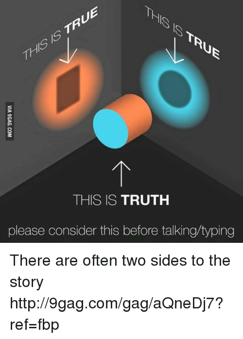 This Is Truth: Th  THIS IS TRUTH  please consider this before talking typing There are often two sides to the story http://9gag.com/gag/aQneDj7?ref=fbp