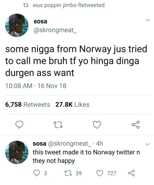Ass, Bruh, and Twitter: th wus poppin jimbo Retweeted  sosa  @skrongmeat_  some nigga from Norway jus tried  to call me bruh tt yo hinga dinga  durgen ass want  10:08 AM 16 Nov 18  6,758 Retweets 27.8K Likes  10  sosa @skrongmeat 4h  this tweet made it to Norway twitter n  they not happy  3 t 39 727