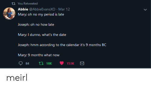 Period, Calendar, and Date: th You Retweeted  Abbie @AbbieEvansXO Mar 12  Mary: oh no my period is late  Mary: I dunno, what's the date  Joseph: hmm according to the calendar it's 9 months B  Mary: 9 months what now meirl