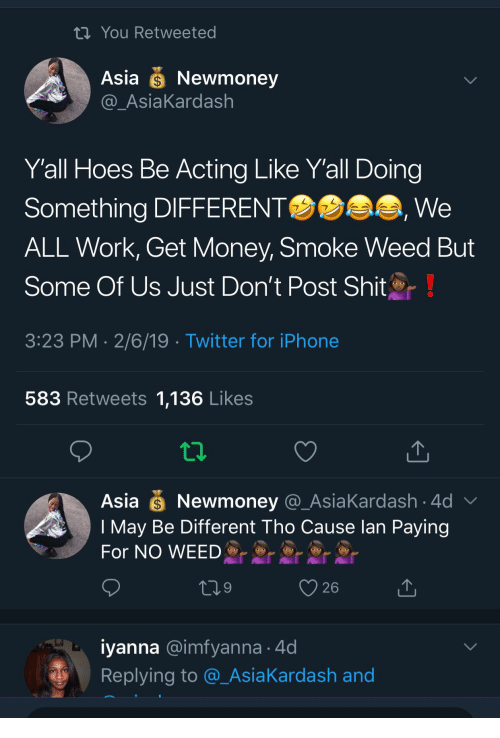 Get Money: th You Retweeted  Asia Newmoney  AsiaKardash  Yall Hoes Be Acting Like Y'all Doing  Something DIFFERENT  ALL Work, Get Money, Smoke Weed But  Some Of Us Just Don't Post Shit  3:23 PM 2/6/19 Twitter for iPhone  We  583 Retweets 1,136 Likes  Asia Newmoney @_AsiaKardash 4d  I May Be Different Tho Cause lan Paying  For NO WEED  26  iyanna @imfyanna 4d  Replying to @_AsiaKardash and