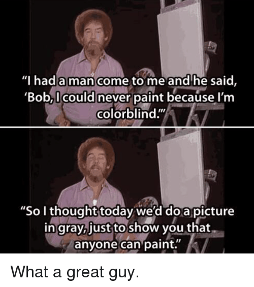 """doa: Thad a man come to me and'he said,  'Bob,I could never paint because l'm  colorblind.""""  """"So I thought today we'd doa picture  in gray,just to show you that  anyone can paint. What a great guy."""
