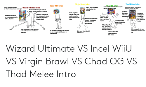 """wiiu: Thad Melee Intro  Virgin Brawl Intro  Chad OG.Intro  Incel WiiU Intro  Quick character intros for everyone  doesn't waste our time  SER SMASH DR  animation is epic masterpiece  created just for the intro  Shitty in engine footage  or clips from dumbass campaign  Wii  Wizard Ultimate Intro  Can't even remember  SUPER  SMASH BROS  BRAW  what the hell the  Announcer doesn't yell name of  NINTENDO  GAMECUBE  Only Fer  intro is  SUPER  SMASH BRS  Wii  game, doesn't feel very """"Ultimate""""  SUPER  SMASH BRES.  puckered  SWITCH  Shitty disjointed  footage from story  mode animation,  12  Announcer  buttholes  OUKE IT CUT  as your favorite  Nintendo characters  Melee  Nirina  Seriously, the song is  the most generic dumb  garbage, only actual  wizards like it  yelling game  when bob-  Too many characters,  Annoucer yels  name of game  like a god damn  omb appears  title will be  no one has a chance to  shine, big mess  not specifically for  seared into  Gnour memories  We can only remember  random tripping and  PAL Nintendo  intro  SUPER  SMASH BRES  NG PONDNG  SN CARCA  12 total playable  characters, quality  pvèr quantity  maniac  ULTIMATE  for life  Pokemon trainer  getting tired  Kid playing with  toys, got it, no  bullshit about  Epic music puts the fear  of Nintendo into your very  Song is the most cringe-inducing  the light and dark  No one bought the WiiU, so literally  no one ever played this game or  anime intro shit l've ever heard  Only good thing about it  is the music  Teases unlockable  soul  in my life  characters like a  saw the intro  dirty whore Wizard Ultimate VS Incel WiiU VS Virgin Brawl VS Chad OG VS Thad Melee Intro"""