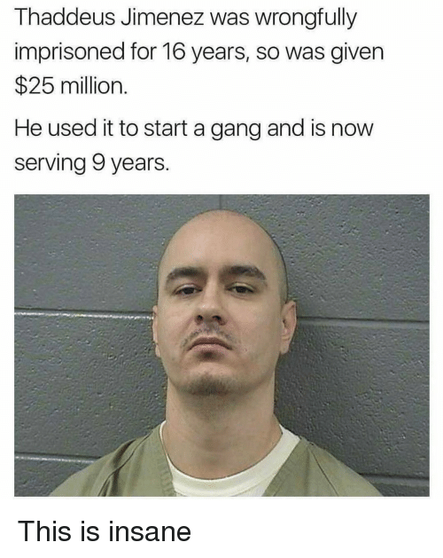 Jimenez: Thaddeus Jimenez was wrongfully  imprisoned for 16 years, so was given  25 million.  He used it to start a gang and is now  serving 9 years. This is insane
