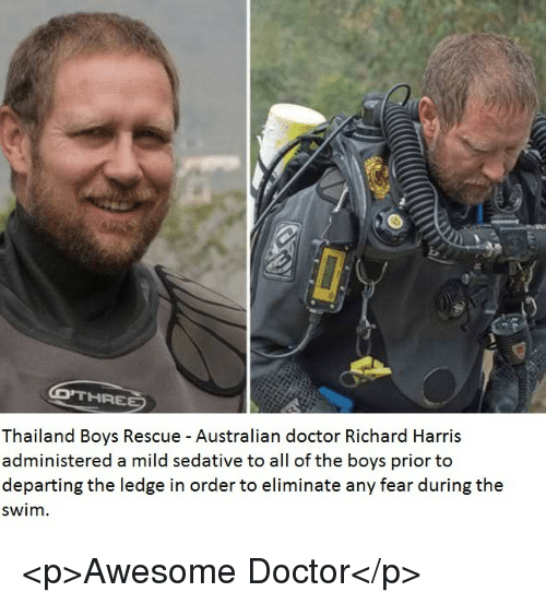 Doctor, Thailand, and Awesome: Thailand Boys Rescue - Australian doctor Richard Harris  administered a mild sedative to all of the boys prior to  departing the ledge in order to eliminate any fear during the  swim. <p>Awesome Doctor</p>