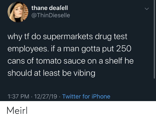 Drug: thane deaſell  @ThinDieselle  why tf do supermarkets drug test  employees. if a man gotta put 250  cans of tomato sauce on a shelf he  should at least be vibing  1:37 PM · 12/27/19 · Twitter for iPhone Meirl