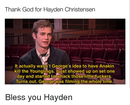 whack: Thank God for Hayden Christensen  It actually wasn't George's idea to have Anakin  kill the Younglings. just showed up on set one  day and started to whack those little fuckers.  Turns out, George was filming the whole time Bless you Hayden