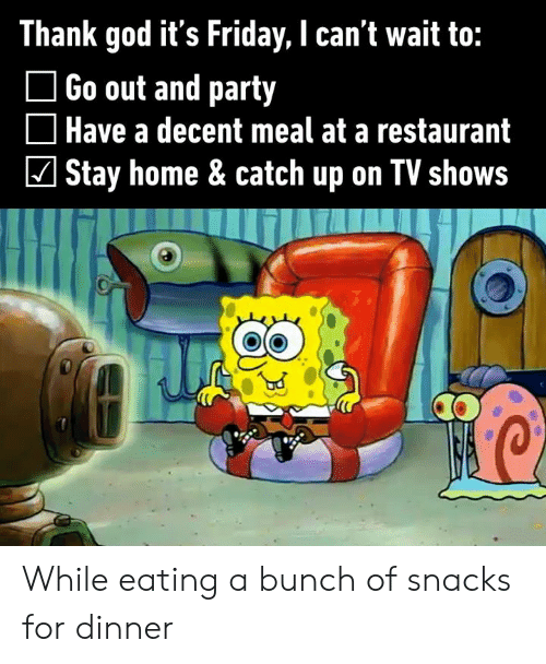 TV shows: Thank god it's Friday, I can't wait to:  Go out and party  Have a decent meal at a restaurant  Stay home & catch up on TV shows While eating a bunch of snacks for dinner