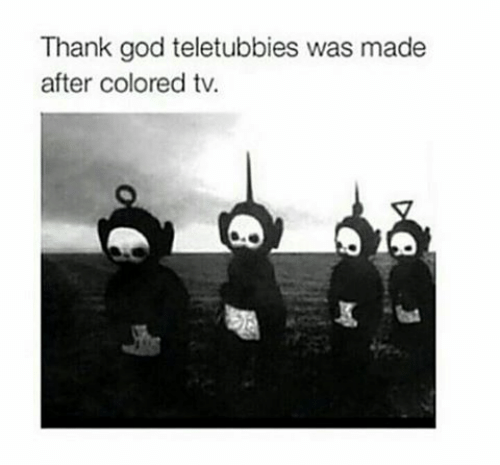 God, Teletubbies, and Made: Thank god teletubbies was made  after colored tv.