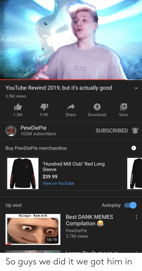 """Memes Compilation: THANK TOU  DOLAN DARK  YouTube Rewind 2019, but it's actually good  3.5M views  9.9K  Share  Download  1.2M  Save  PewDiePie  SUBSCRIBED  102M subscribers  Buy PewDiePie merchandise  """"Hundred Mill Club"""" Red Long  Sleeve  $39.99  View on YouTube  Autoplay  Up next  top t ext  Best DANK MEMES  Compilation  PewDiePie  3.7M views  16:19  CY EXIT  HUNDRED So guys we did it we got him in"""