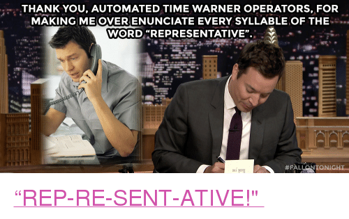 "Target, youtube.com, and Thank You: THANK YOU, AUTOMATED TIME WARNER OPERATORS, FOR  MAKING ME OVERENUNCIATE EVERY SYLLABLE OF THE  WORD ""REPRESENTATIVE"". <p><a href=""https://www.youtube.com/watch?v=p8SVBo85ffg&list=UU8-Th83bH_thdKZDJCrn88g"" target=""_blank"">""REP-RE-SENT-ATIVE!"" </a></p>"