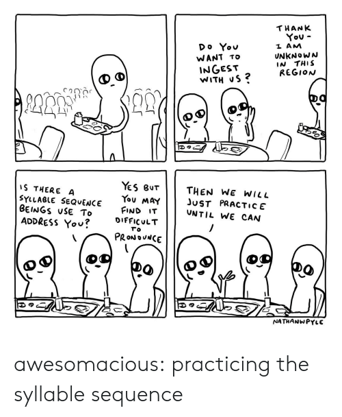 Tumblr, Thank You, and Blog: THANK  You  Do You  L AM  UNKNoWN  IN THIS  REGION  WANT TO  INGEST  WITH uS ?  1)  es Bur || THEN WE WILL  You MaYJST PRACTIcE  FIND IT  S THERE A  SYLLAeLE SEQvENCE  BEINGS uSE To  ADDRESS Yov?  UNTIL WE CAN  u?DIFFICULT  το  PRONOUNCE  NATHANWPYLE awesomacious:  practicing the syllable sequence