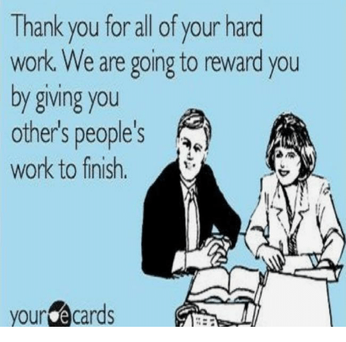 E Cards: Thank you for all of your hard  work. We are going to reward you  by giving you  others people's  work to finish  your e cards