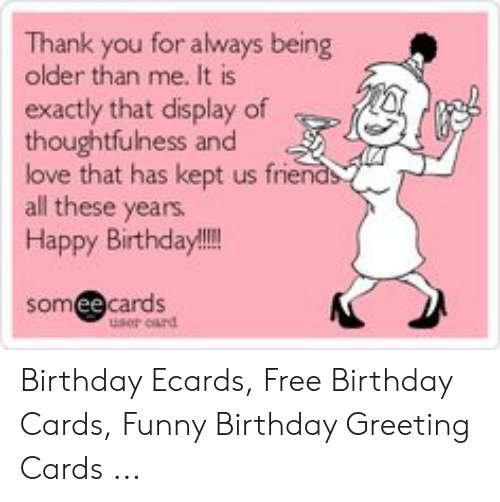 Birthday Ecards: Thank you for always being  older than me. It is  exactly that display of  thoughtfulness and  love that has kept us frien  all these years  Happy Birthday!!!  somee cards  user oard Birthday Ecards, Free Birthday Cards, Funny Birthday Greeting Cards ...