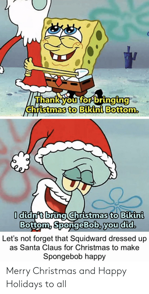 Dressed: Thank you for bringing  christmas to Bikini Bottom.  I didn't bring Christmas to Bikini  Bottom, SpongeBob, you did.  forget that Squidward dressed up  as Santa Claus for Christmas to make  Let's  Spongebob happy Merry Christmas and Happy Holidays to all
