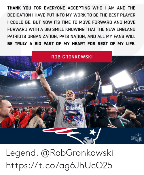 New England Patriots: THANK YOU FOR EVERYONE ACCEPTING WHO I AM AND THE  DEDICATION I HAVE PUT INTO MY WORK TO BE THE BEST PLAYER  I COULD BE. BUT NOW ITS TIME TO MOVE FORWARD AND MOVE  FORWARD WITH A BIG SMILE KNOWING THAT THE NEW ENGLAND  PATRIOTS ORGANIZATION, PATS NATION, AND ALL MY FANS WILL  BE TRULY A BIG PART OF MY HEART FOR REST OF MY LIFE.  ROB GRONKOWSKI Legend. @RobGronkowski https://t.co/ag6JhUcO25