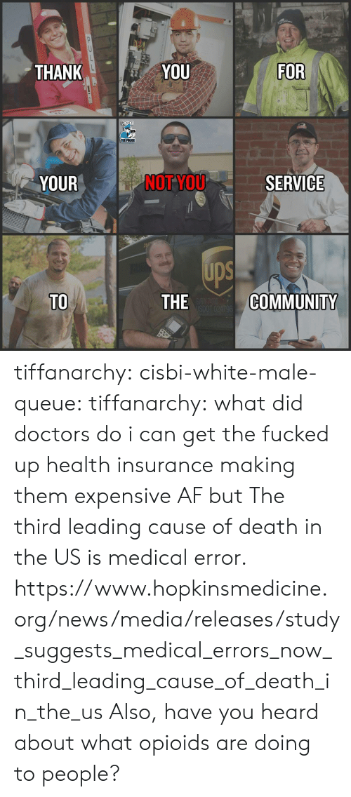 Are Doing: THANK  YOU  FOR  POLICE  THE POLICE  YOUR  NOT YOU  SERVICE  ups  TO  THE  COMMUNITY tiffanarchy: cisbi-white-male-queue:  tiffanarchy:  what did doctors do i can get the fucked up health insurance making them expensive AF but  The third leading cause of death in the US is medical error.  https://www.hopkinsmedicine.org/news/media/releases/study_suggests_medical_errors_now_third_leading_cause_of_death_in_the_us  Also, have you heard about what opioids are doing to people?