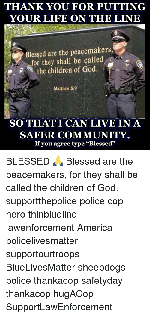 """Sheepdog Police: THANK YOU FOR PUTTING  YOUR LIFE ON THE LINE  a Blessed are the peacemakers,  i the children of God.  Matthew 5:9  SO THAT I CAN LIVE IN A  SAFER COMMUNITY.  If you agree type """"Blessed"""" BLESSED 🙏 Blessed are the peacemakers, for they shall be called the children of God. supportthepolice police cop hero thinblueline lawenforcement America policelivesmatter supportourtroops BlueLivesMatter sheepdogs police thankacop safetyday thankacop hugACop SupportLawEnforcement"""