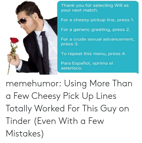 Parae: Thank you for selecting Will as  your next match.  For a cheesy pickup line, press 1.  For a generic greeting, press 2.  For a crude sexual advancement,  press 3  To repeat this menu, press 4  Para Español, oprima el  asterisco memehumor:  Using More Than a Few Cheesy Pick Up Lines Totally Worked For This Guy on Tinder (Even With a Few Mistakes)