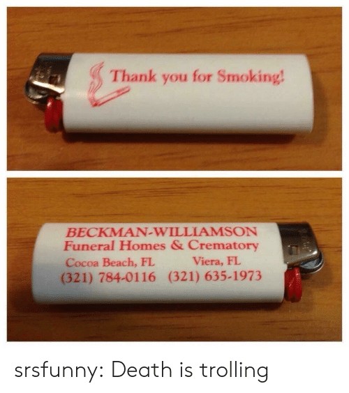 Smoking, Trolling, and Tumblr: Thank you for Smoking  BECKMAN-WILLIAMSON  Funeral Homes & Crematory  Cocoa Beach, FL  (321) 784-0116 (321) 635-1973  Viera, FI srsfunny:  Death is trolling