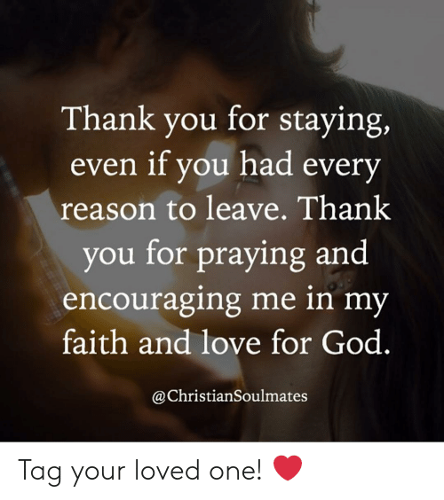 encouraging: Thank you for staying,  even if you had every  reason to leave. Thank  you for praying and  encouraging me in my  faith and love for God  @ChristianSoulmates Tag your loved one! ❤️