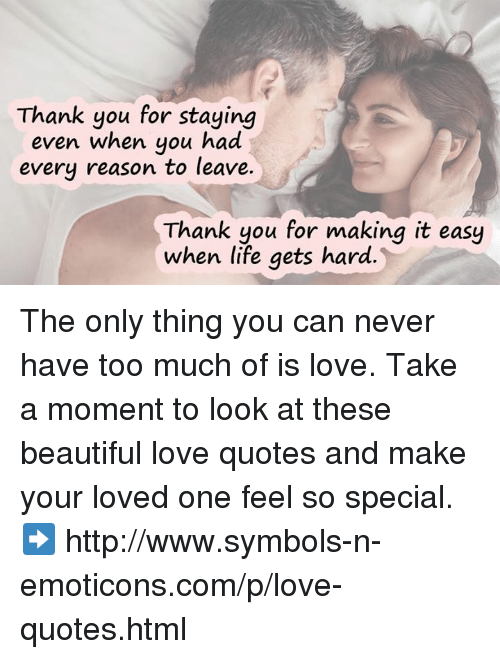emoticons: Thank you for staying  even when you had  every reason to leave.  Thank you for making it easy  when life gets hard The only thing you can never have too much of is love.  Take a moment to look at these beautiful love quotes and make your loved one feel so special. ➡ http://www.symbols-n-emoticons.com/p/love-quotes.html