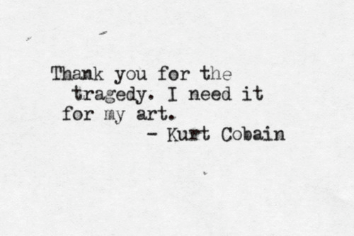 My Art: Thank you for the  tragedy. I need it  for my art.  Kurt Cobain