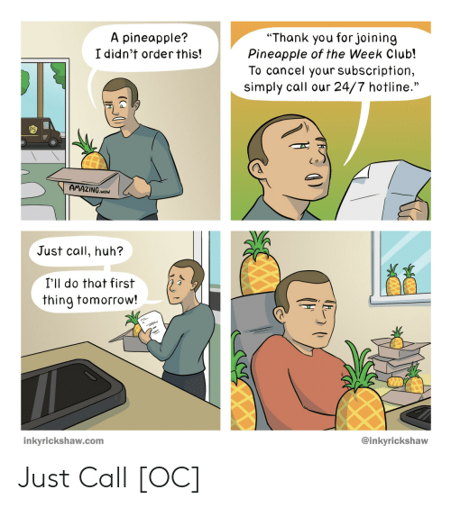 "Cancel: ""Thank you forjoining  Pineapple of the Week Club!  To cancel your subscription,  simply call our 24/7 hotline.""  A pineapple?  I didn't orderthis!  AMAZING.woW  Just call, huh?  I'll do that first  thing tomorrow!  @inkyrickshaw  inkyrickshaw.com Just Call [OC]"