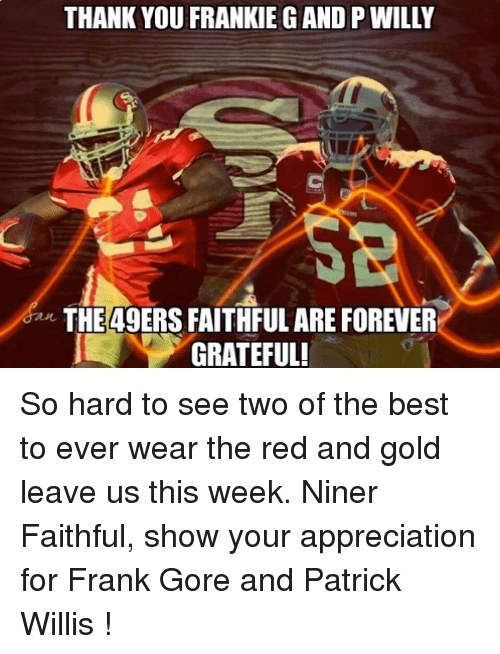 patrick willis: THANK YOU FRANKIEGAND P WILLY  THE 49ERS FAITHFUL ARE FOREVER  GRATEFUL! So hard to see two of the best to ever wear the red and gold leave us this week. Niner Faithful, show your appreciation for Frank Gore and Patrick Willis !