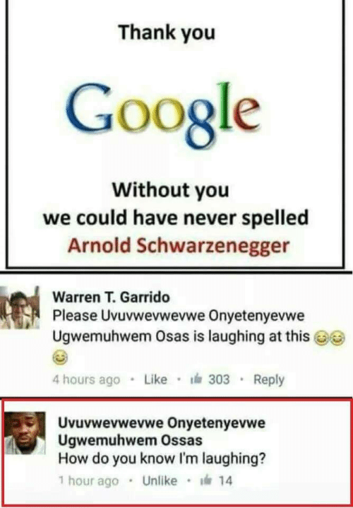 Arnold Schwarzenegger: Thank you  Google  Without you  we could have never spelled  Arnold Schwarzenegger  Warren T. Garrido  Pl  ease Uvuvwevwevwe Onyetenyevwe  Ugwemuhwem Osas is laughing at this  4 hours ago Like 303 Reply  Uvuvwevwevwe Onyetenyevwe  Ugwemuhwem Ossas  How do you know I'm laughing?  1 hour ago . Unlike · 14