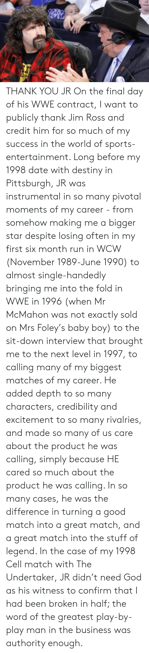 fold: THANK YOU JR  On the final day of his WWE contract, I want to publicly thank Jim Ross and credit him for so much of my success in the world of sports-entertainment. Long before my 1998 date with destiny in Pittsburgh, JR was instrumental in so many pivotal moments of my career - from somehow making me a bigger star despite losing often in my first six month run in WCW (November 1989-June 1990) to almost single-handedly bringing me into the fold in WWE in 1996 (when Mr McMahon was not exactly sold on Mrs Foley's baby boy) to the sit-down interview that brought me to the next level in 1997, to calling many of my biggest matches of my career. He added depth to so many characters, credibility and excitement to so many rivalries, and made so many of us care about the product he was calling, simply because HE cared so much about the product he was calling. In so many cases, he was the difference in turning a good match into a great match, and a great match into the stuff of legend. In the case of my 1998 Cell match with The Undertaker, JR didn't need God as his witness to confirm that I had been broken in half; the word of the greatest play-by-play man in the business was authority enough.