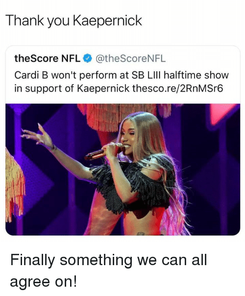 lili: Thank you Kaepernick  theScore NFL @theScoreNFL  Cardi B won't perform at SB LIlI halftime show  in support of Kaepernick thesco.re/2RnMSr6 Finally something we can all agree on!