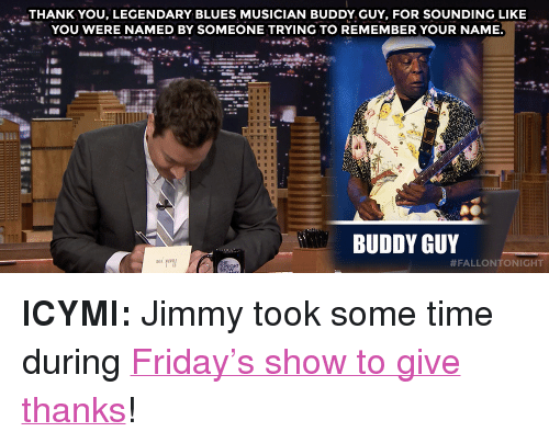 """Give Thanks: THANK YOU, LEGENDARY BLUES MUSICIAN BUDDY GUY, FOR SOUNDING LIKE  YOU WERE NAMED BY SOMEONE TRYING TO REMEMBER YOUR NAME.  BUDDY GUY  <p><strong>ICYMI:</strong>Jimmy took some time during <a href=""""https://www.youtube.com./watch?v=TDKduLw1RtQ"""" target=""""_blank"""">Friday&rsquo;s show to give thanks</a>!</p>"""